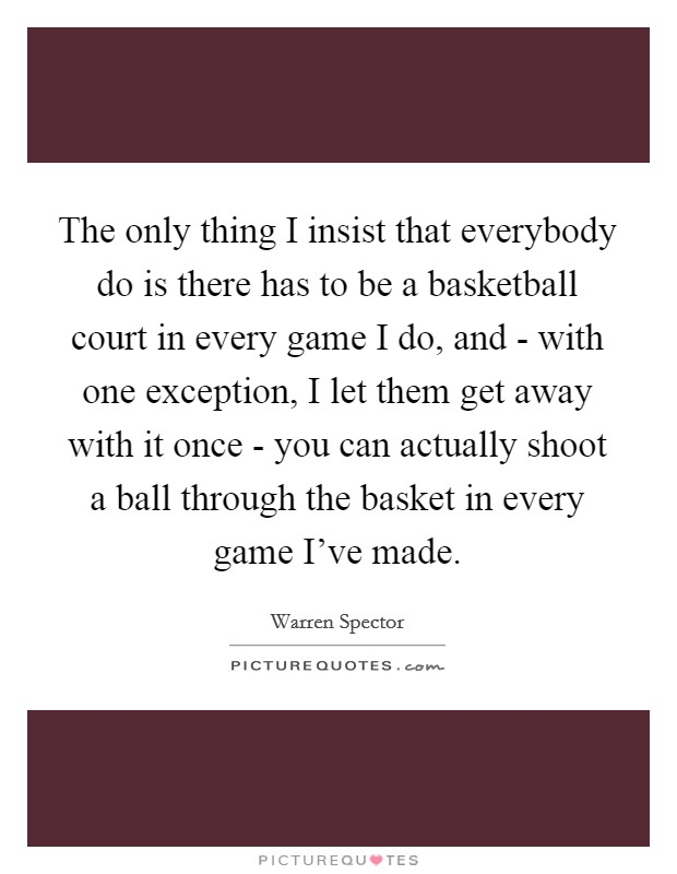 The only thing I insist that everybody do is there has to be a basketball court in every game I do, and - with one exception, I let them get away with it once - you can actually shoot a ball through the basket in every game I've made Picture Quote #1