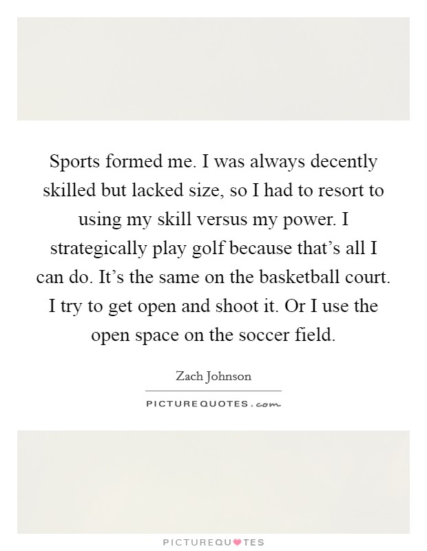 Sports formed me. I was always decently skilled but lacked size, so I had to resort to using my skill versus my power. I strategically play golf because that's all I can do. It's the same on the basketball court. I try to get open and shoot it. Or I use the open space on the soccer field Picture Quote #1