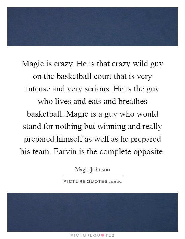 Magic is crazy. He is that crazy wild guy on the basketball court that is very intense and very serious. He is the guy who lives and eats and breathes basketball. Magic is a guy who would stand for nothing but winning and really prepared himself as well as he prepared his team. Earvin is the complete opposite Picture Quote #1