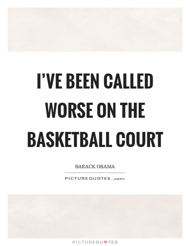 I've been called worse on the basketball court Picture Quote #1