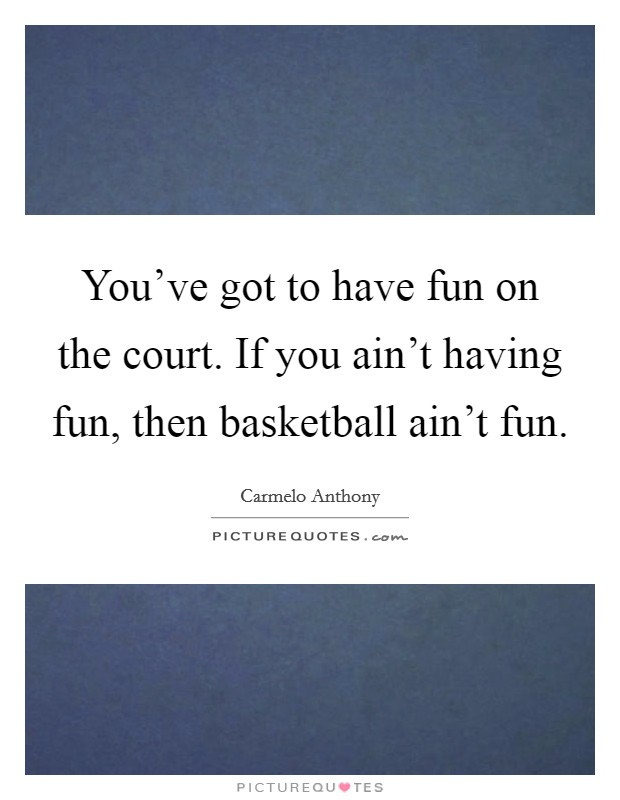 You've got to have fun on the court. If you ain't having fun, then basketball ain't fun Picture Quote #1