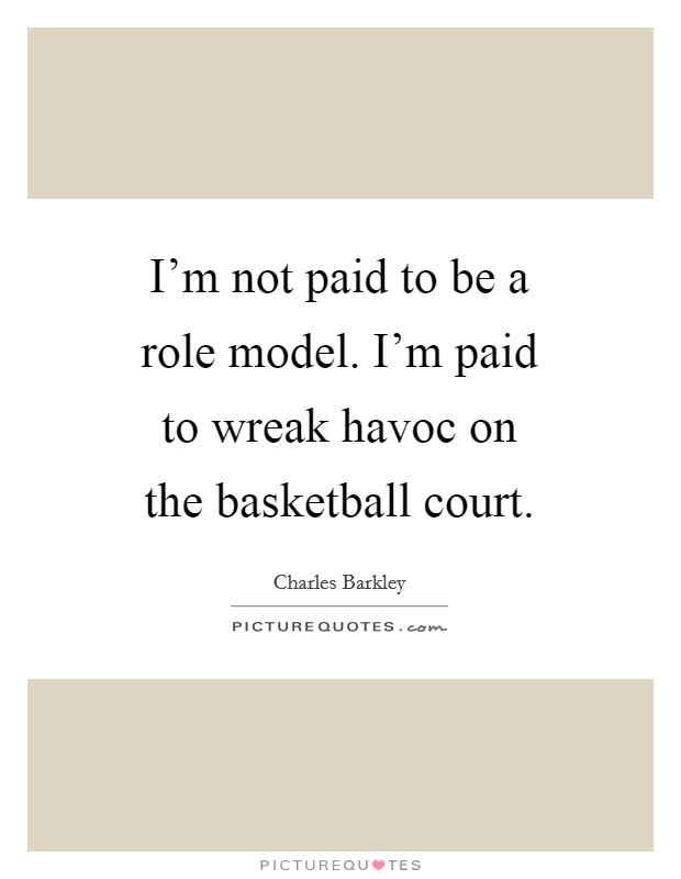 I'm not paid to be a role model. I'm paid to wreak havoc on the basketball court Picture Quote #1