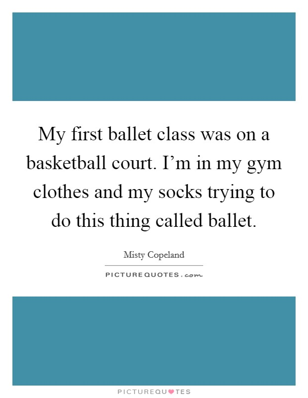 My first ballet class was on a basketball court. I'm in my gym clothes and my socks trying to do this thing called ballet Picture Quote #1