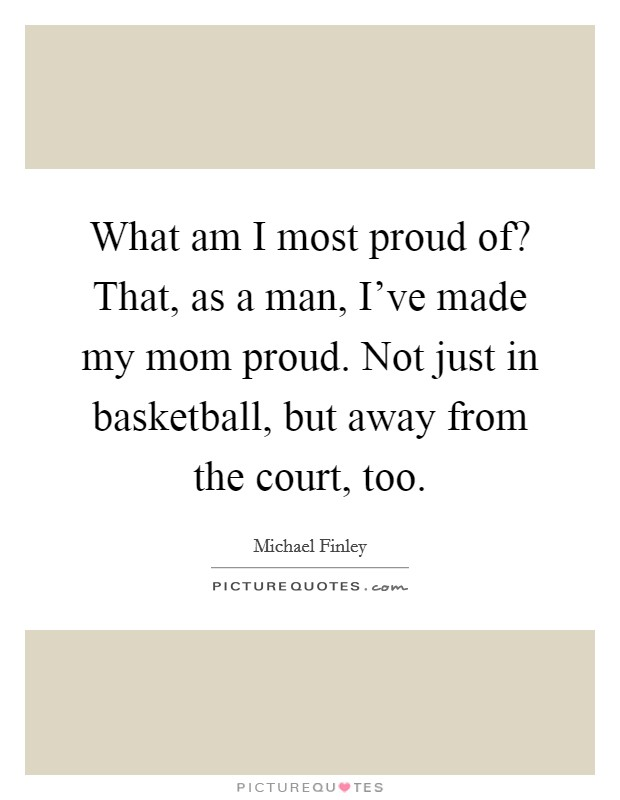 What am I most proud of? That, as a man, I've made my mom proud. Not just in basketball, but away from the court, too Picture Quote #1