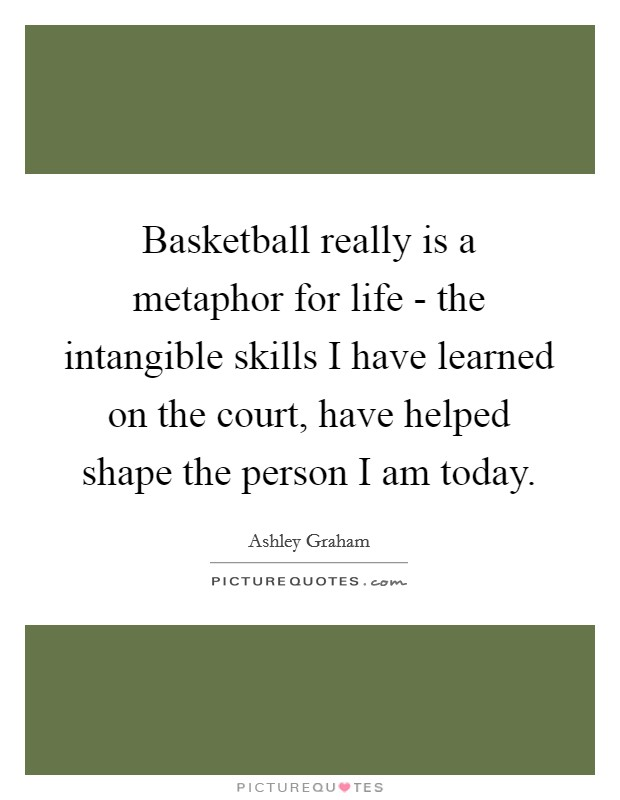 Basketball really is a metaphor for life - the intangible skills I have learned on the court, have helped shape the person I am today Picture Quote #1
