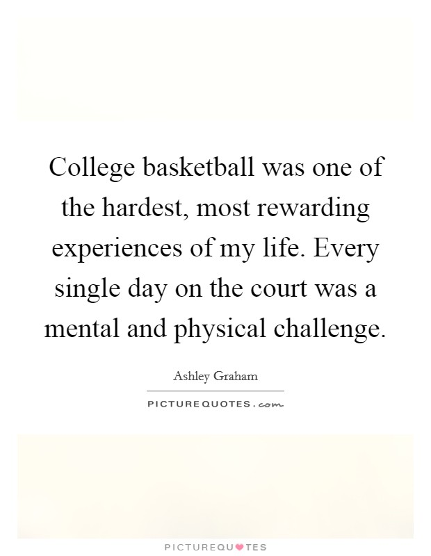 College basketball was one of the hardest, most rewarding experiences of my life. Every single day on the court was a mental and physical challenge Picture Quote #1