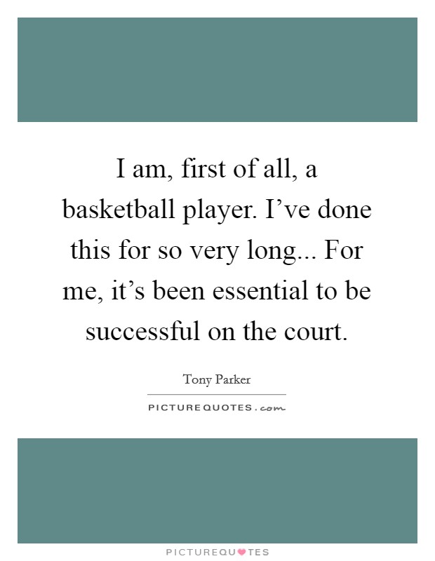 I am, first of all, a basketball player. I've done this for so very long... For me, it's been essential to be successful on the court Picture Quote #1