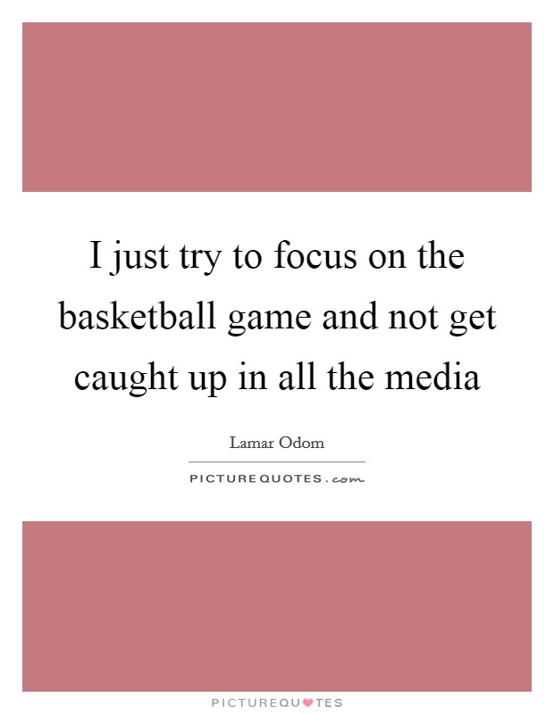 I just try to focus on the basketball game and not get caught up in all the media Picture Quote #1