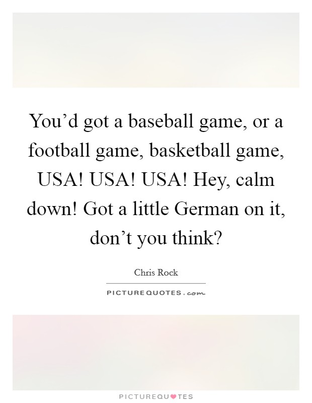 You'd got a baseball game, or a football game, basketball game, USA! USA! USA! Hey, calm down! Got a little German on it, don't you think? Picture Quote #1