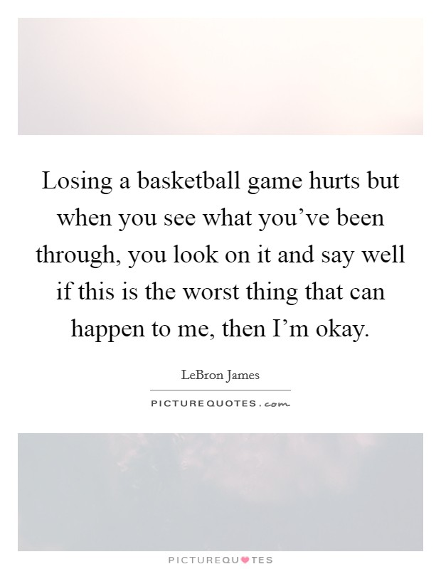 Losing a basketball game hurts but when you see what you've been through, you look on it and say well if this is the worst thing that can happen to me, then I'm okay Picture Quote #1