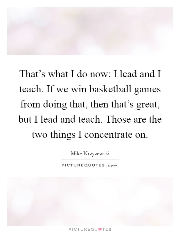 That's what I do now: I lead and I teach. If we win basketball games from doing that, then that's great, but I lead and teach. Those are the two things I concentrate on Picture Quote #1