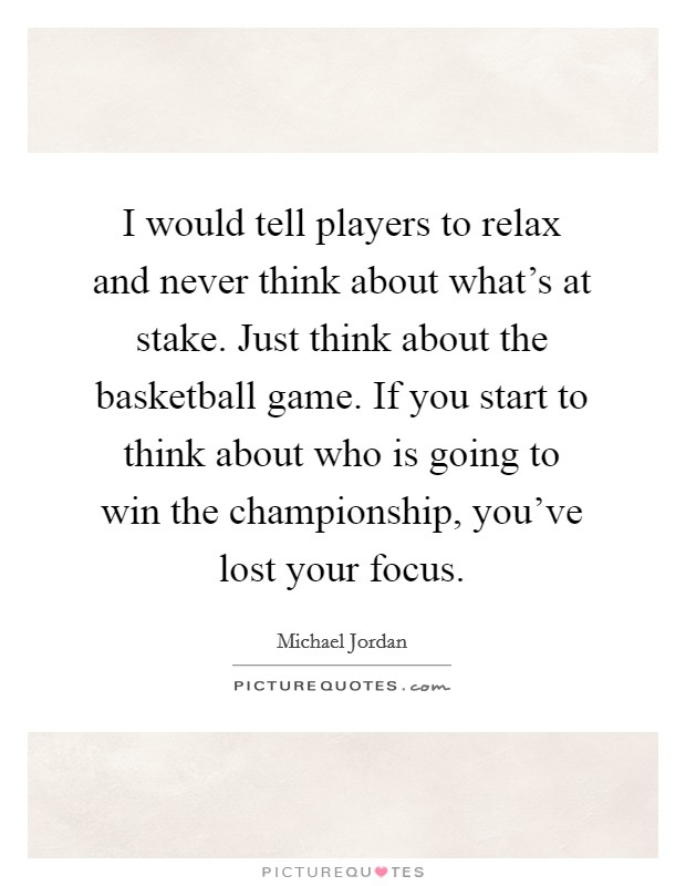 I would tell players to relax and never think about what's at stake. Just think about the basketball game. If you start to think about who is going to win the championship, you've lost your focus Picture Quote #1
