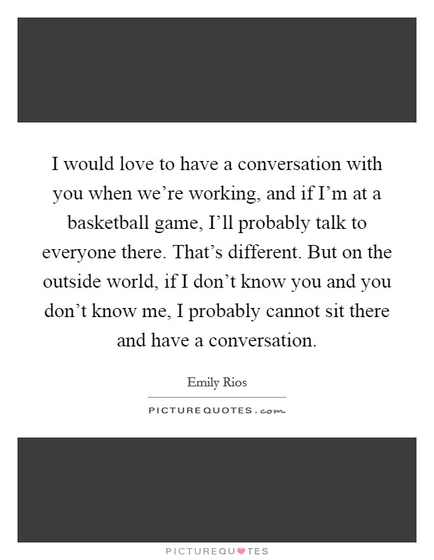 I would love to have a conversation with you when we're working, and if I'm at a basketball game, I'll probably talk to everyone there. That's different. But on the outside world, if I don't know you and you don't know me, I probably cannot sit there and have a conversation Picture Quote #1
