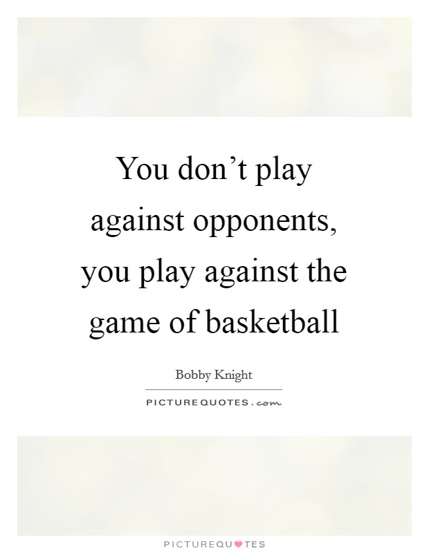 You don't play against opponents, you play against the game of basketball Picture Quote #1