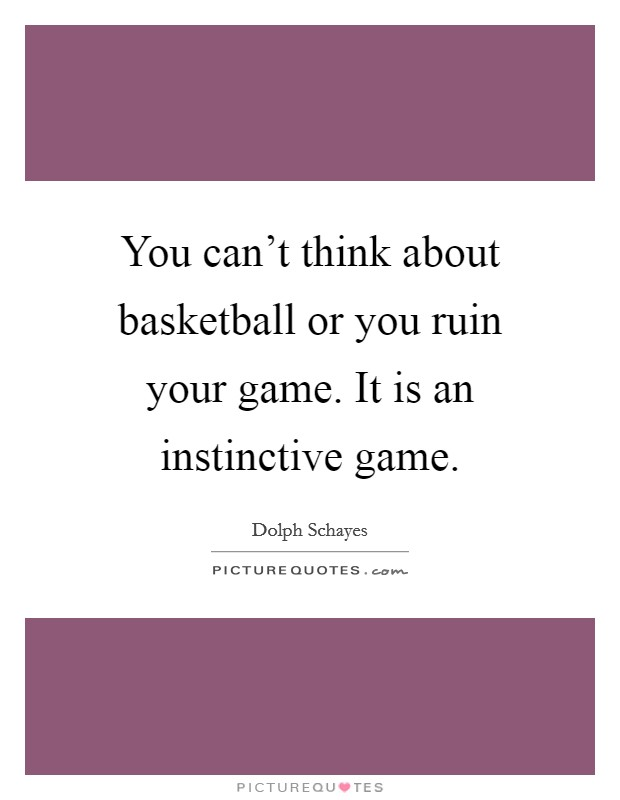 You can't think about basketball or you ruin your game. It is an instinctive game Picture Quote #1