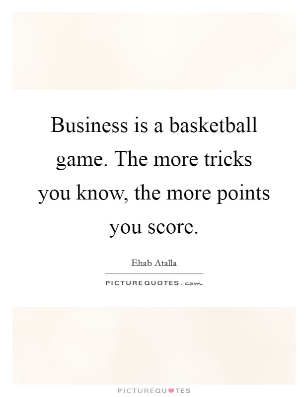 Business is a basketball game. The more tricks you know, the more points you score Picture Quote #1