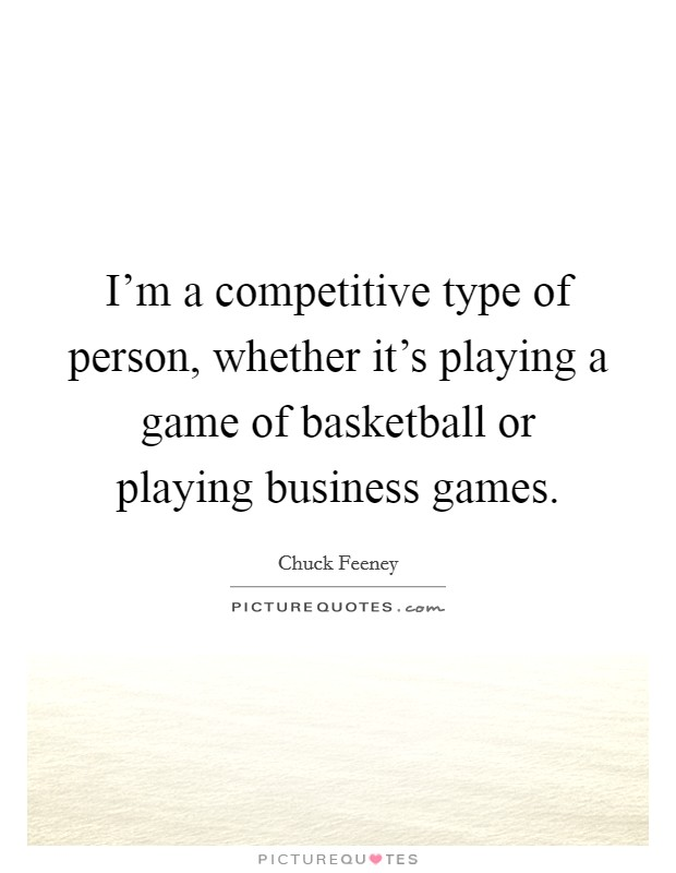 I'm a competitive type of person, whether it's playing a game of basketball or playing business games Picture Quote #1