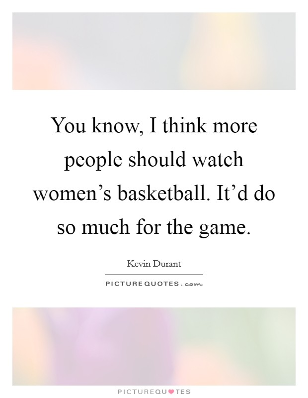 You know, I think more people should watch women's basketball. It'd do so much for the game Picture Quote #1