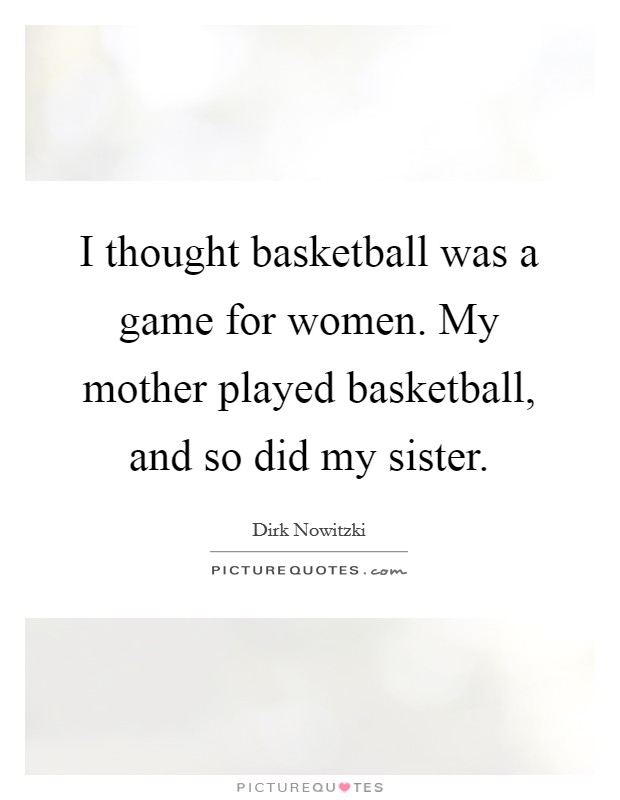 I thought basketball was a game for women. My mother played basketball, and so did my sister Picture Quote #1