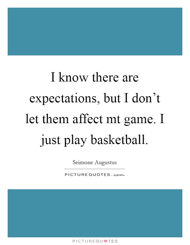 I know there are expectations, but I don't let them affect mt game. I just play basketball Picture Quote #1