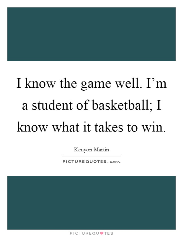 I know the game well. I'm a student of basketball; I know what it takes to win Picture Quote #1
