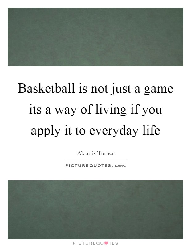 Basketball is not just a game its a way of living if you apply it to everyday life Picture Quote #1
