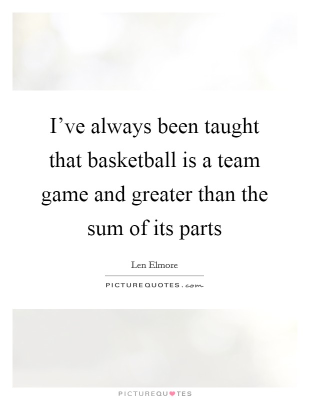 I've always been taught that basketball is a team game and greater than the sum of its parts Picture Quote #1