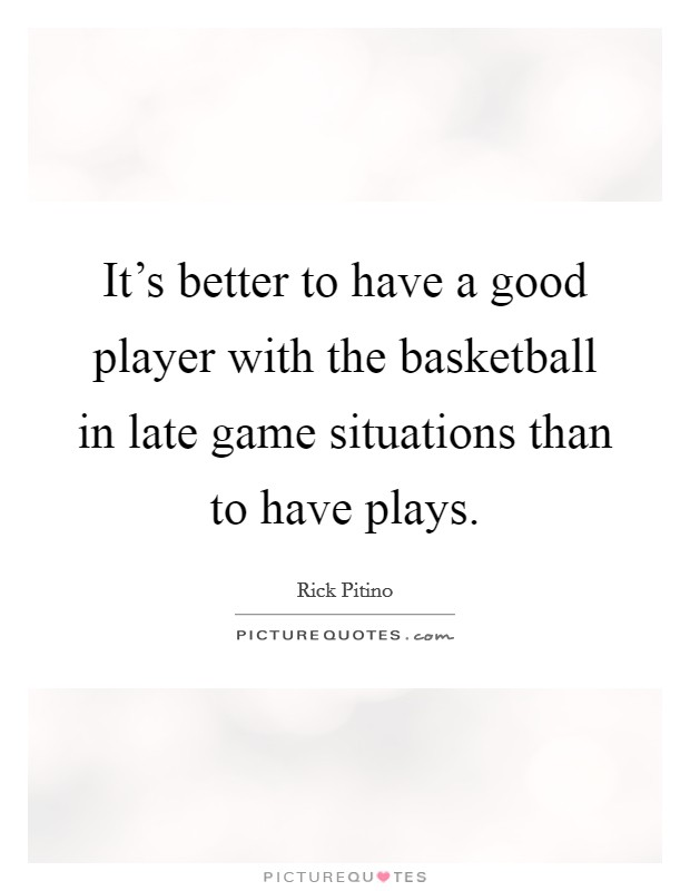 It's better to have a good player with the basketball in late game situations than to have plays Picture Quote #1