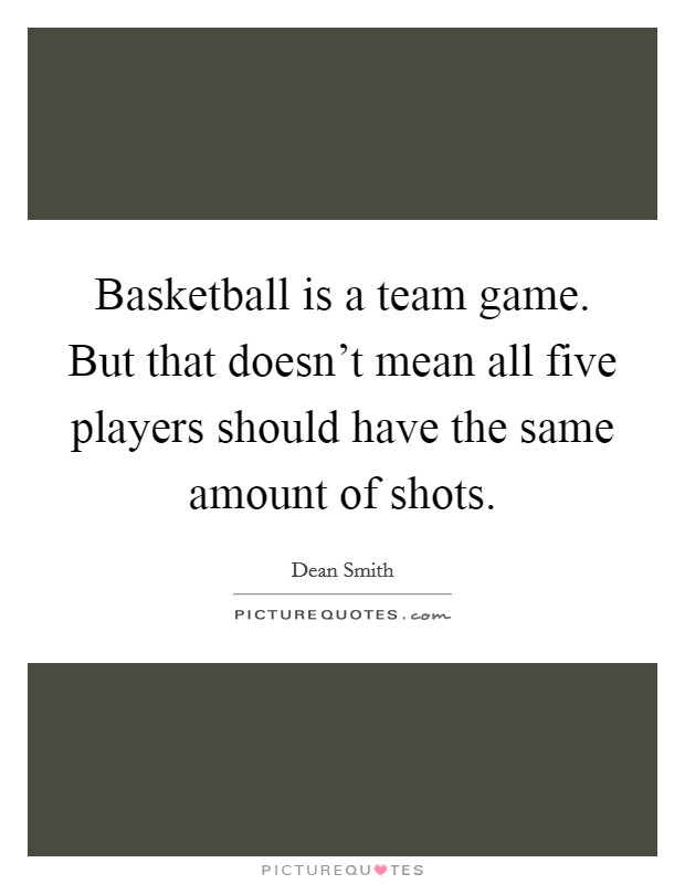 Basketball is a team game. But that doesn't mean all five players should have the same amount of shots Picture Quote #1
