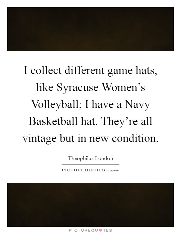 I collect different game hats, like Syracuse Women's Volleyball; I have a Navy Basketball hat. They're all vintage but in new condition Picture Quote #1