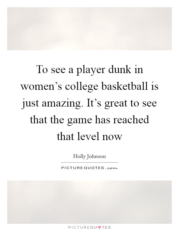 To see a player dunk in women's college basketball is just amazing. It's great to see that the game has reached that level now Picture Quote #1