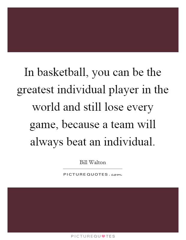In basketball, you can be the greatest individual player in the world and still lose every game, because a team will always beat an individual Picture Quote #1