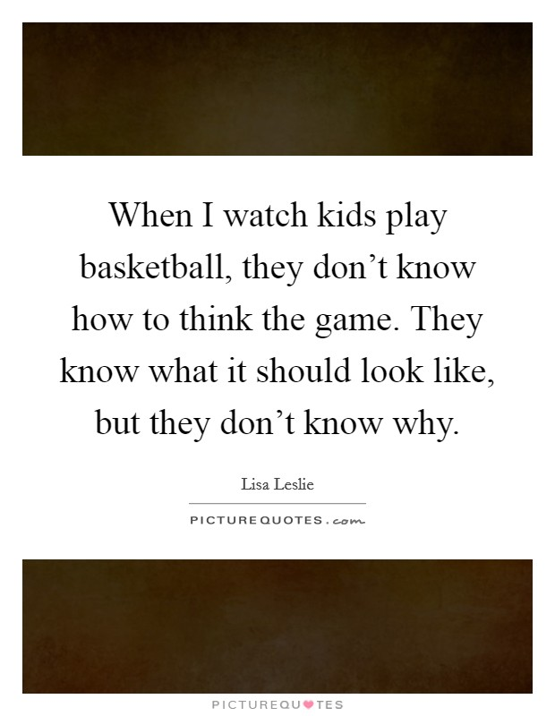 when i watch kids play basketball they don 39 t know how to think picture quotes. Black Bedroom Furniture Sets. Home Design Ideas