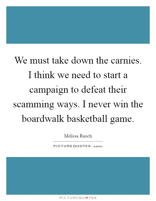 We must take down the carnies. I think we need to start a campaign to defeat their scamming ways. I never win the boardwalk basketball game Picture Quote #1