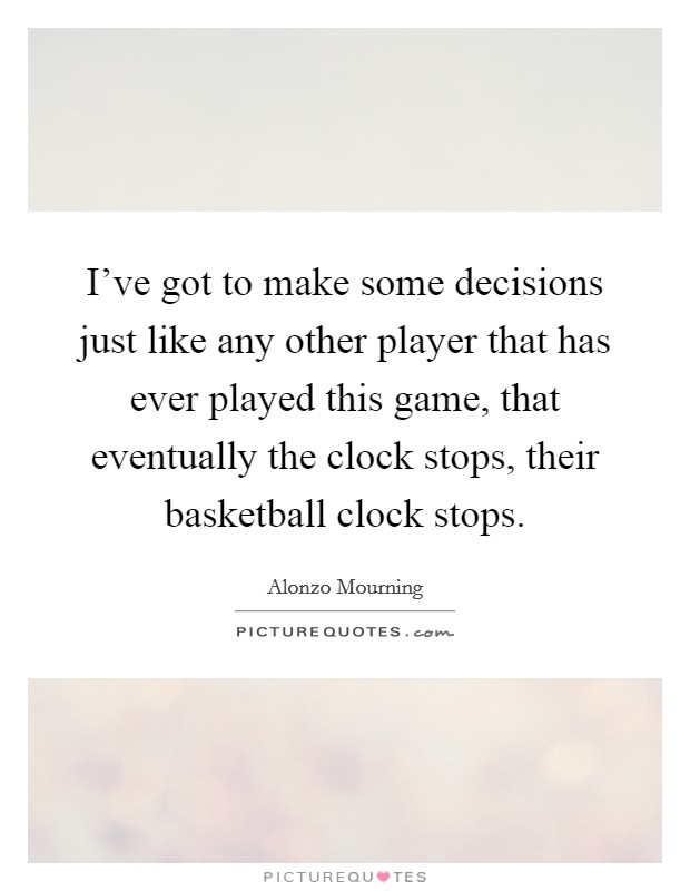 I've got to make some decisions just like any other player that has ever played this game, that eventually the clock stops, their basketball clock stops Picture Quote #1
