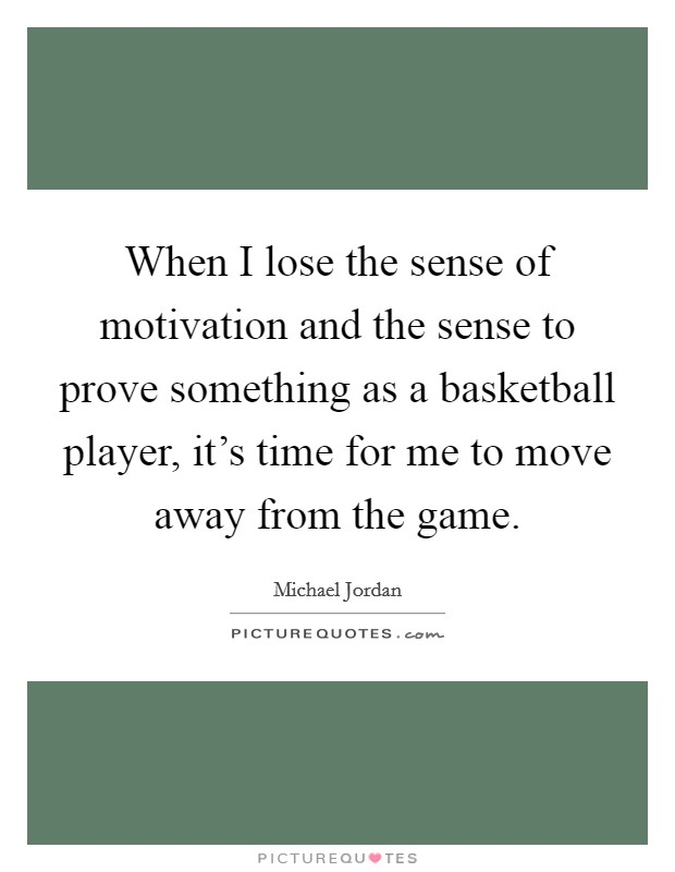 When I lose the sense of motivation and the sense to prove something as a basketball player, it's time for me to move away from the game Picture Quote #1