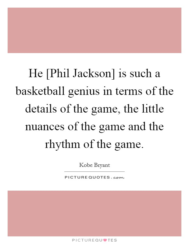 He [Phil Jackson] is such a basketball genius in terms of the details of the game, the little nuances of the game and the rhythm of the game Picture Quote #1