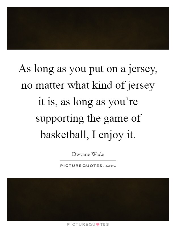As long as you put on a jersey, no matter what kind of jersey it is, as long as you're supporting the game of basketball, I enjoy it Picture Quote #1
