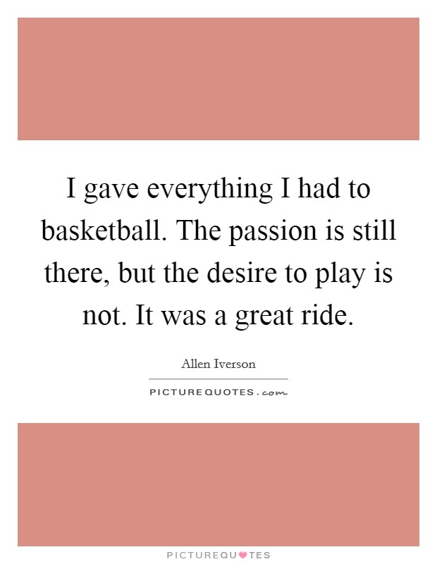 I gave everything I had to basketball. The passion is still there, but the desire to play is not. It was a great ride Picture Quote #1