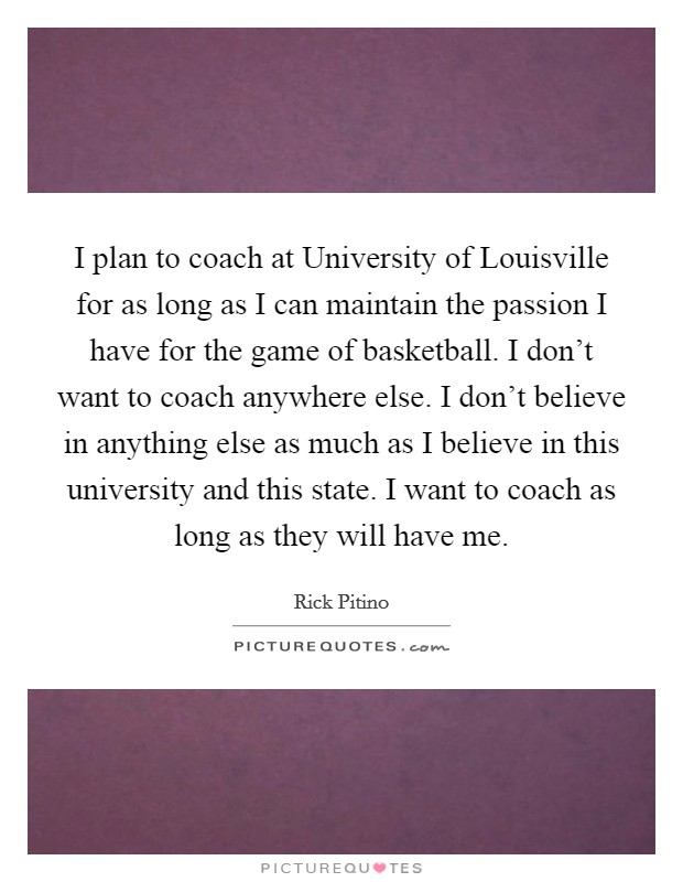I plan to coach at University of Louisville for as long as I can maintain the passion I have for the game of basketball. I don't want to coach anywhere else. I don't believe in anything else as much as I believe in this university and this state. I want to coach as long as they will have me Picture Quote #1