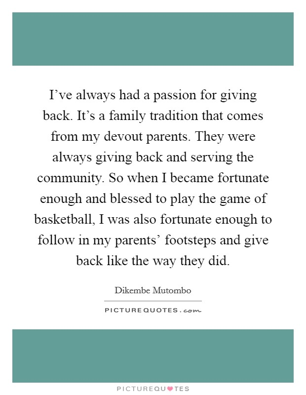 I've always had a passion for giving back. It's a family tradition that comes from my devout parents. They were always giving back and serving the community. So when I became fortunate enough and blessed to play the game of basketball, I was also fortunate enough to follow in my parents' footsteps and give back like the way they did Picture Quote #1