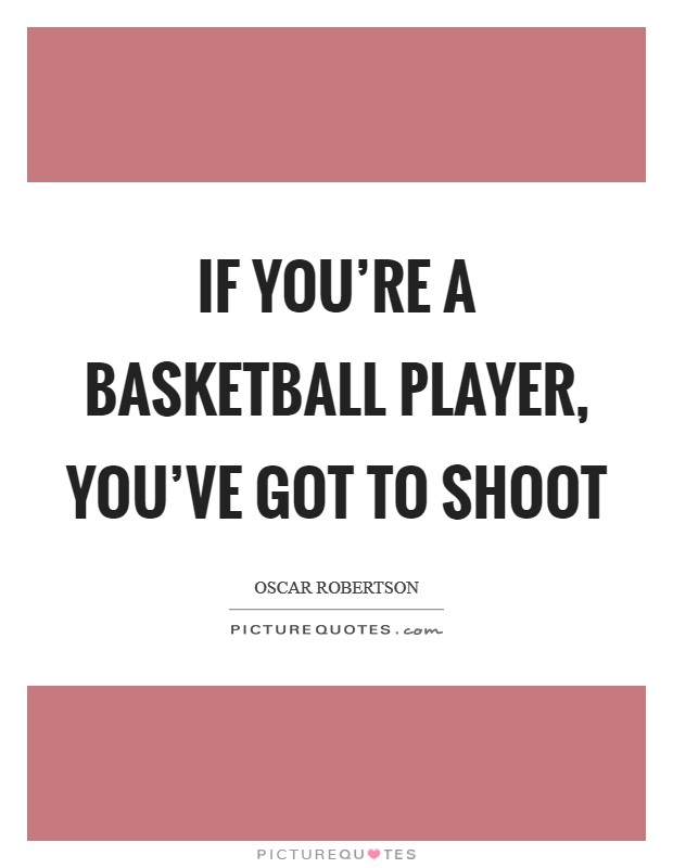 If you're a basketball player, you've got to shoot Picture Quote #1