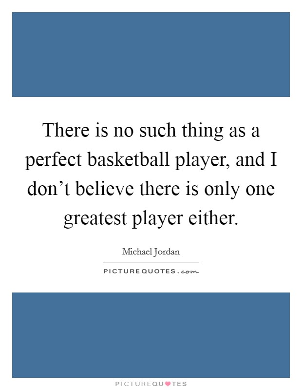 There is no such thing as a perfect basketball player, and I don't believe there is only one greatest player either Picture Quote #1