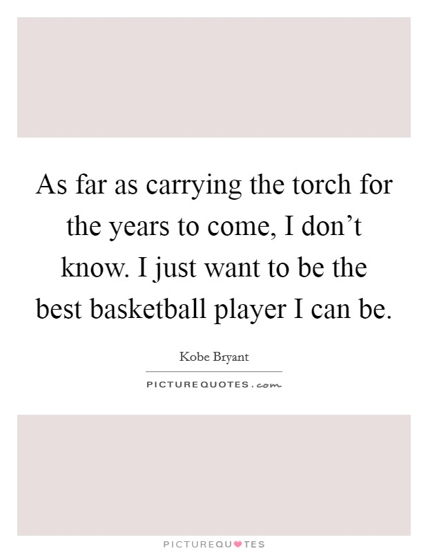 As far as carrying the torch for the years to come, I don't know. I just want to be the best basketball player I can be Picture Quote #1