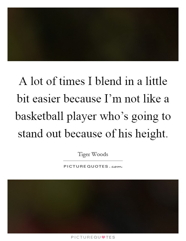 A lot of times I blend in a little bit easier because I'm not like a basketball player who's going to stand out because of his height Picture Quote #1