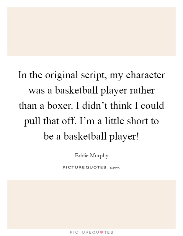 In the original script, my character was a basketball player rather than a boxer. I didn't think I could pull that off. I'm a little short to be a basketball player! Picture Quote #1