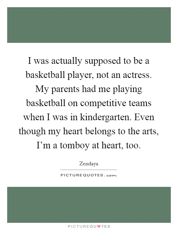 I was actually supposed to be a basketball player, not an actress. My parents had me playing basketball on competitive teams when I was in kindergarten. Even though my heart belongs to the arts, I'm a tomboy at heart, too Picture Quote #1