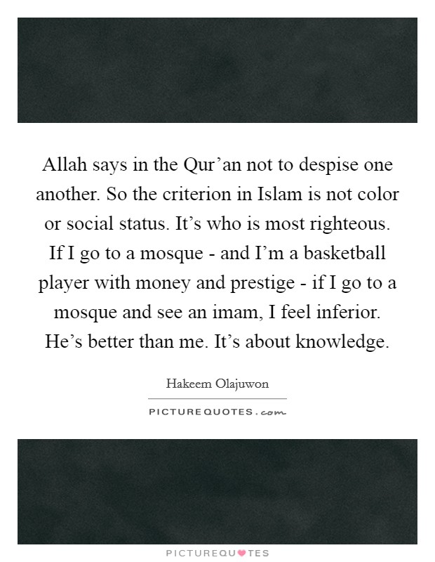 Allah says in the Qur'an not to despise one another. So the criterion in Islam is not color or social status. It's who is most righteous. If I go to a mosque - and I'm a basketball player with money and prestige - if I go to a mosque and see an imam, I feel inferior. He's better than me. It's about knowledge Picture Quote #1
