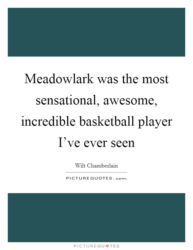 Meadowlark was the most sensational, awesome, incredible basketball player I've ever seen Picture Quote #1