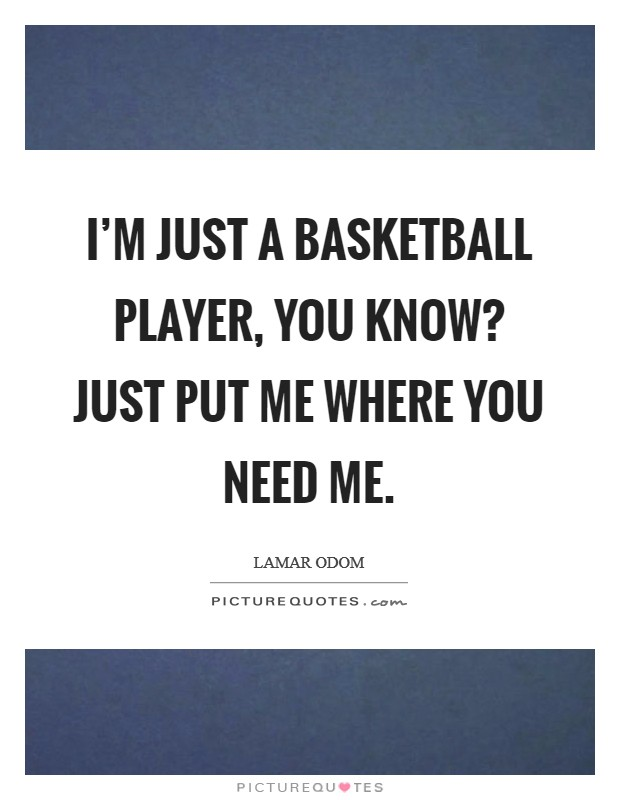 I'm just a basketball player, you know? Just put me where you need me Picture Quote #1